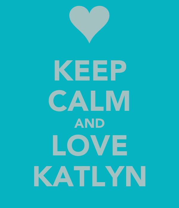 KEEP CALM AND LOVE KATLYN