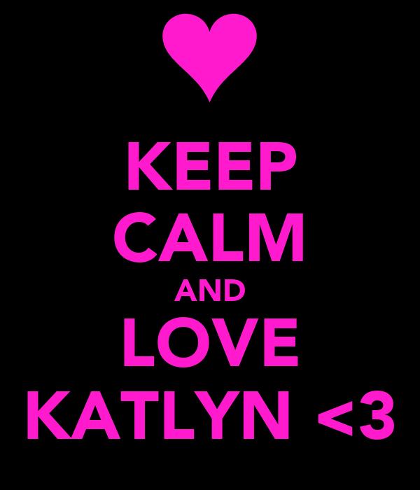 KEEP CALM AND LOVE KATLYN <3