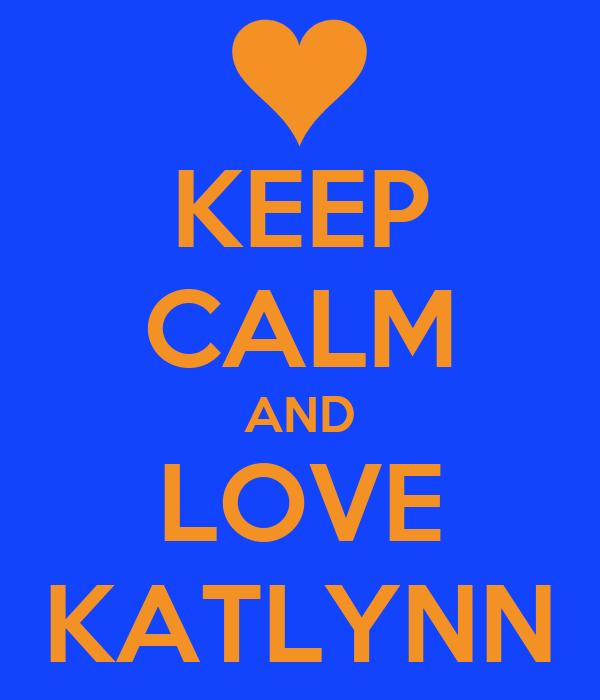 KEEP CALM AND LOVE KATLYNN