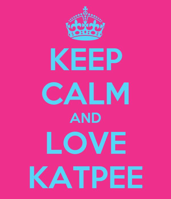 KEEP CALM AND LOVE KATPEE