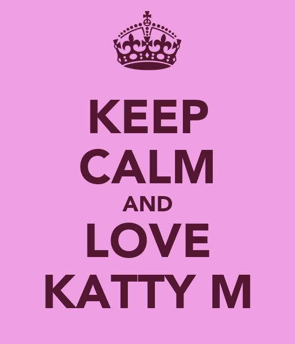 KEEP CALM AND LOVE KATTY M