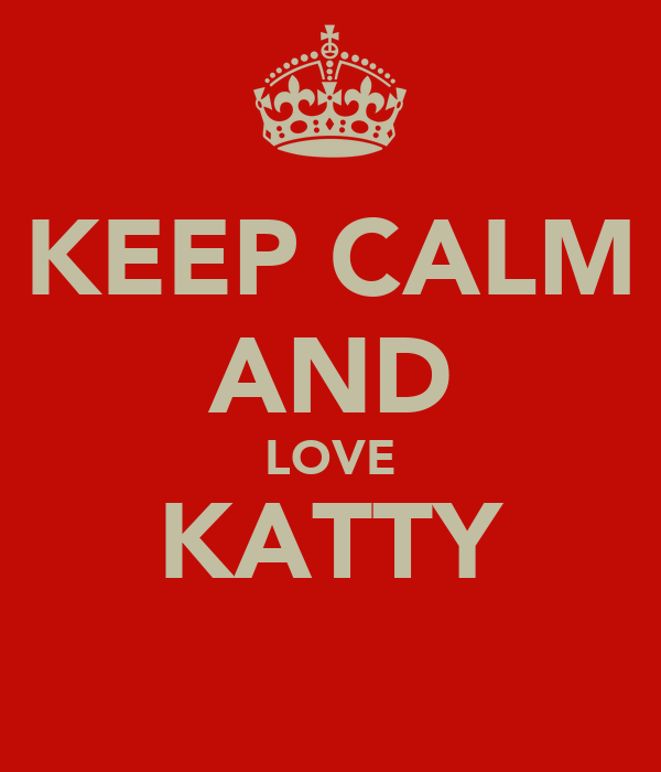 KEEP CALM AND LOVE KATTY