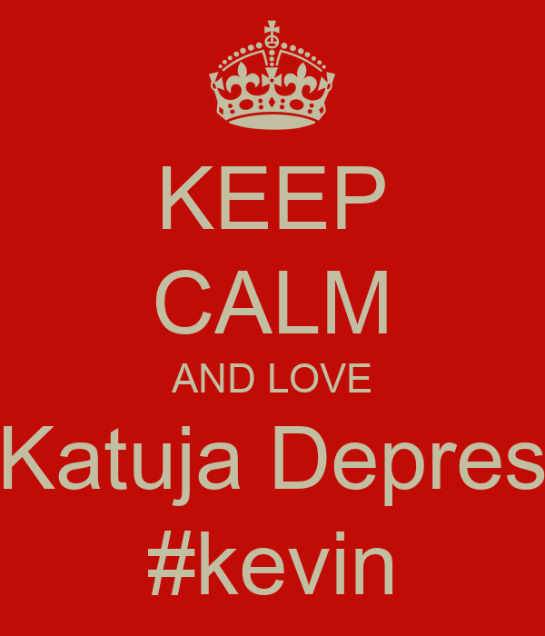 KEEP CALM AND LOVE Katuja Depres #kevin