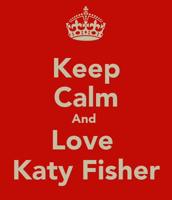 Keep Calm And  Love  Katy Fisher
