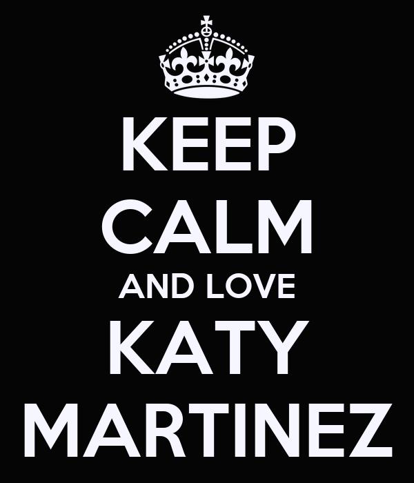 KEEP CALM AND LOVE KATY MARTINEZ