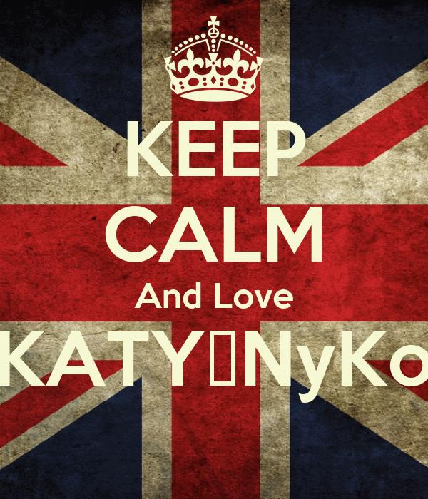KEEP CALM And Love KATY♥NyKo