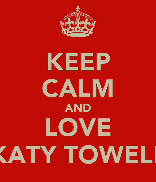 KEEP CALM AND LOVE KATY TOWELL
