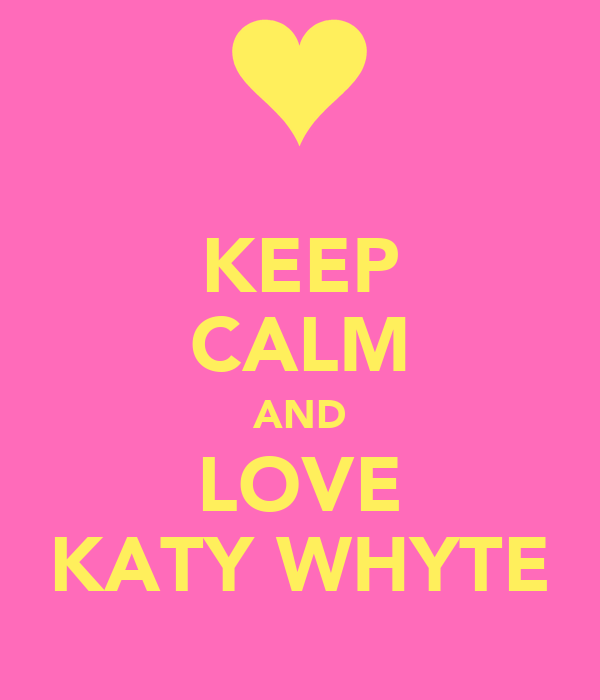KEEP CALM AND LOVE KATY WHYTE