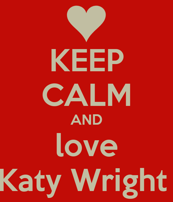 KEEP CALM AND love Katy Wright