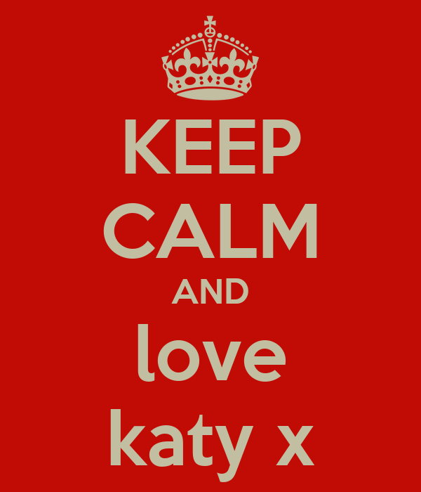 KEEP CALM AND love katy x