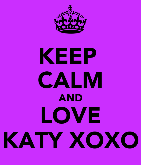 KEEP  CALM AND LOVE KATY XOXO