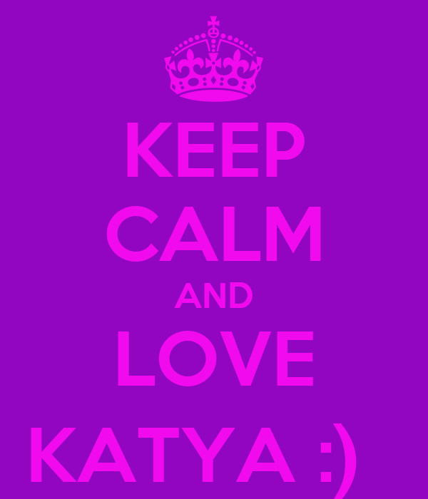 KEEP CALM AND LOVE  KATYA :)