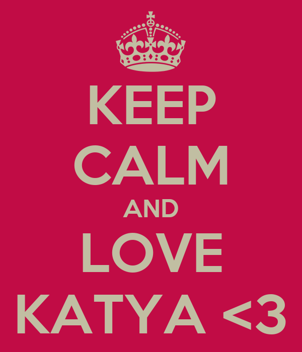 KEEP CALM AND LOVE KATYA <3