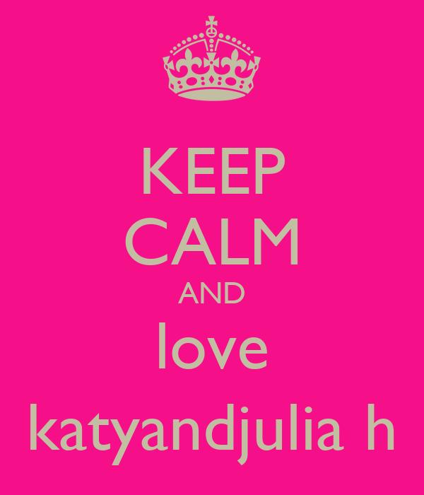 KEEP CALM AND love katyandjulia h