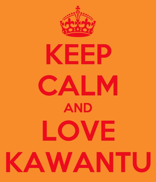 KEEP CALM AND LOVE KAWANTU
