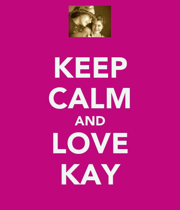 KEEP CALM AND LOVE KAY
