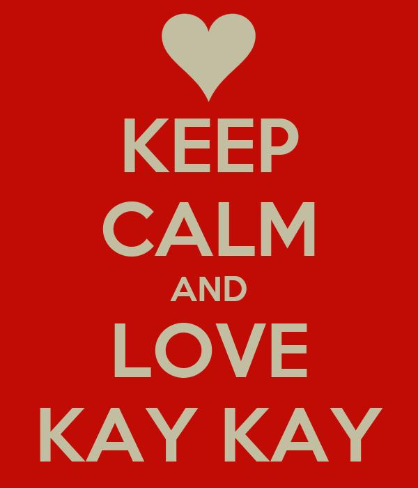 KEEP CALM AND LOVE KAY KAY