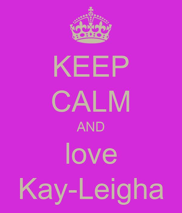 KEEP CALM AND love Kay-Leigha