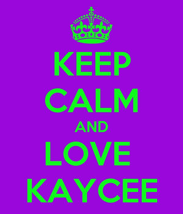 KEEP CALM AND LOVE  KAYCEE