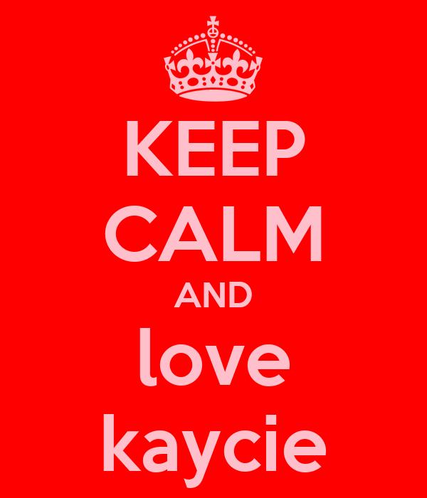 KEEP CALM AND love kaycie