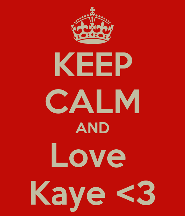 KEEP CALM AND Love  Kaye <3