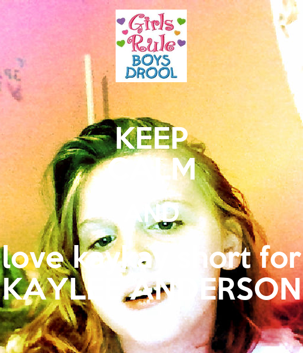 KEEP CALM AND love kaykay short for KAYLEE ANDERSON