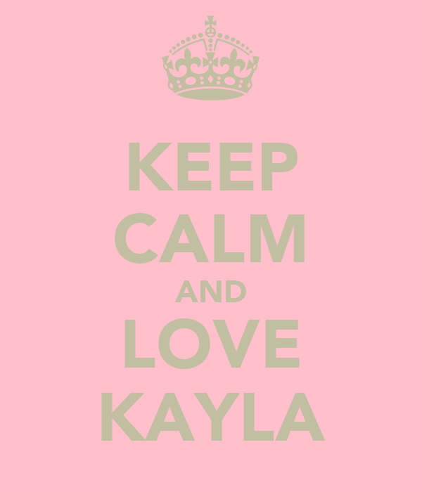 KEEP CALM AND LOVE KAYLA