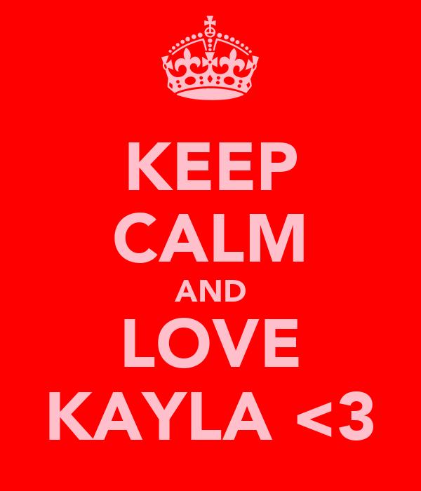 KEEP CALM AND LOVE KAYLA <3