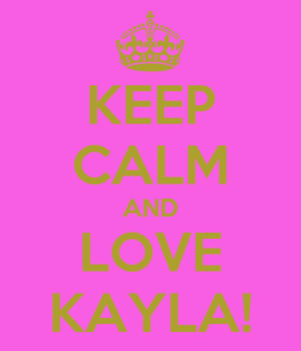 KEEP CALM AND LOVE KAYLA!