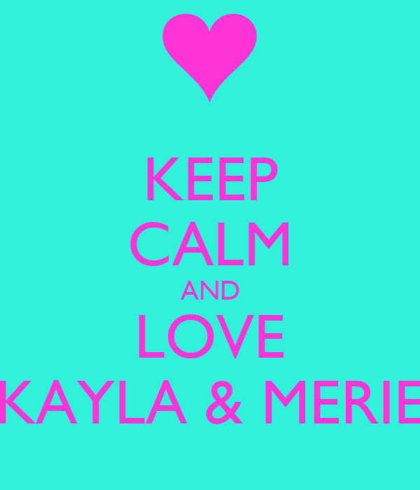 KEEP CALM AND LOVE KAYLA & MERIE