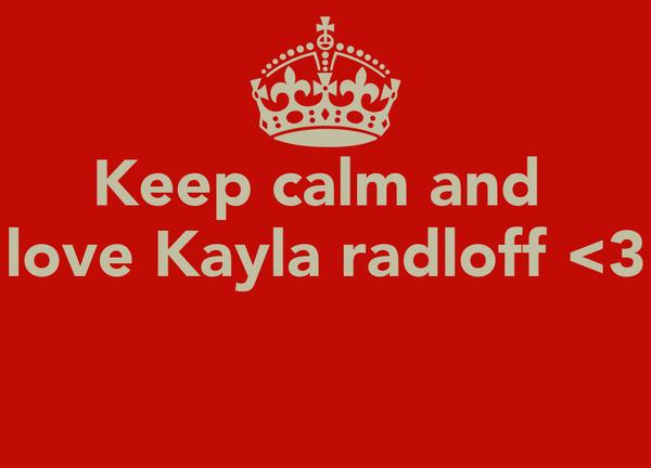 Keep calm and  love Kayla radloff <3