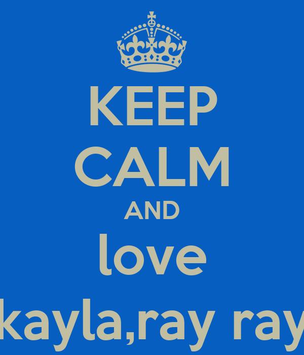 KEEP CALM AND love kayla,ray ray