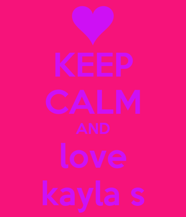 KEEP CALM AND love kayla s