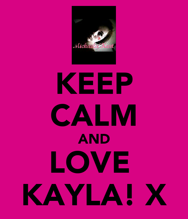 KEEP CALM AND LOVE  KAYLA! X