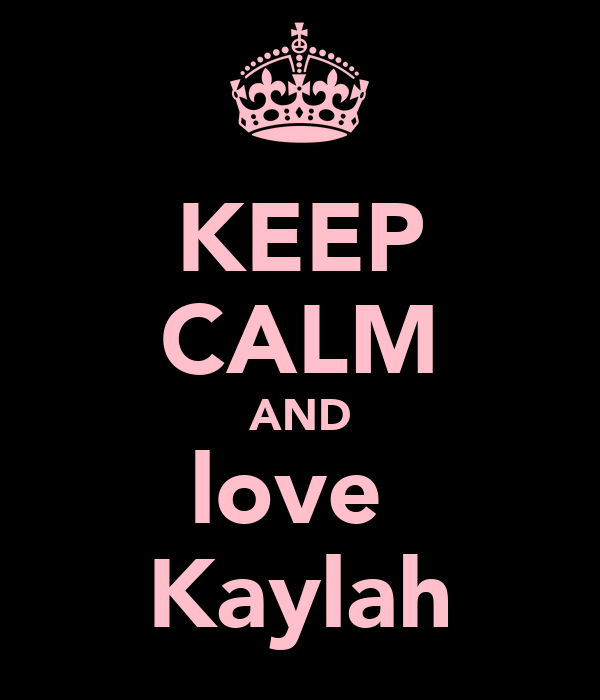 KEEP CALM AND love  Kaylah