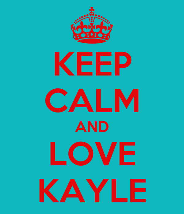 KEEP CALM AND LOVE KAYLE
