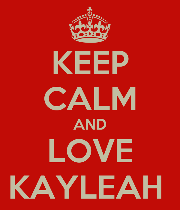 KEEP CALM AND LOVE KAYLEAH