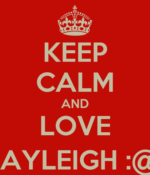 KEEP CALM AND LOVE KAYLEIGH :@)