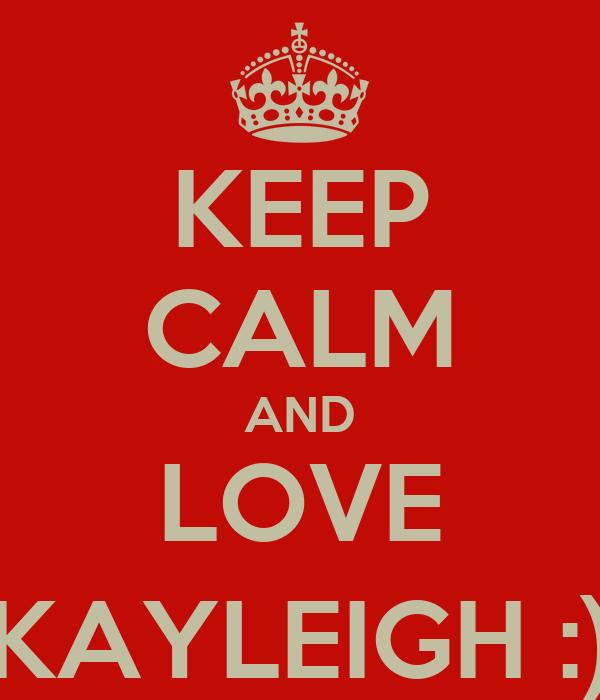 KEEP CALM AND LOVE KAYLEIGH :)