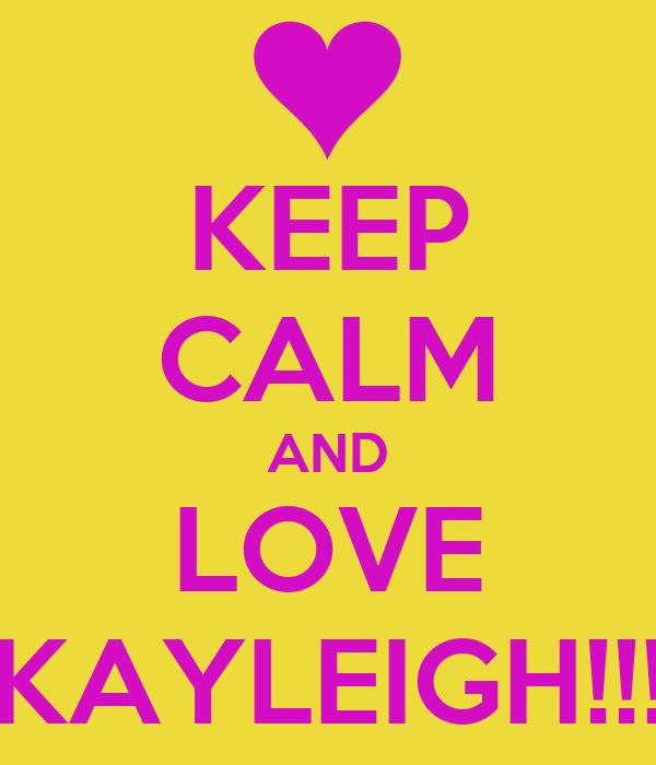 KEEP CALM AND LOVE KAYLEIGH!!!