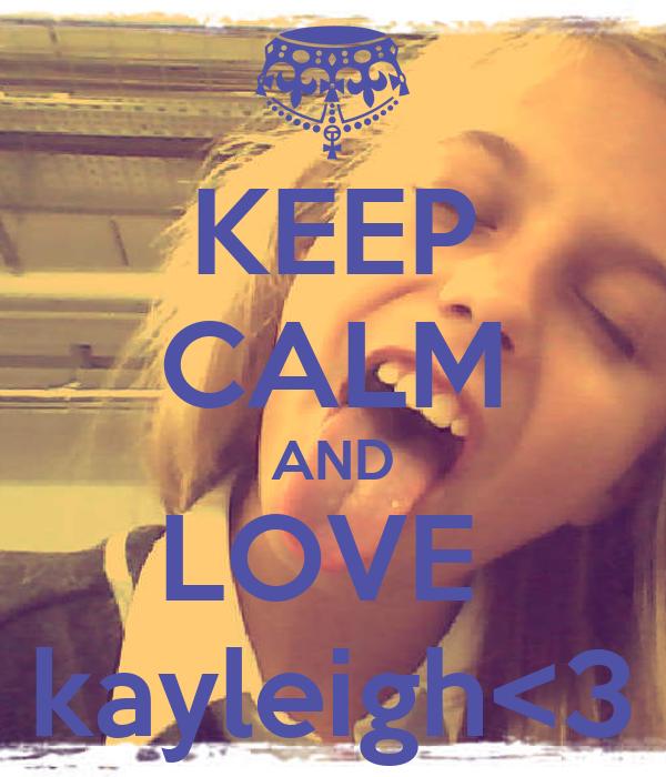 KEEP CALM AND LOVE  kayleigh<3