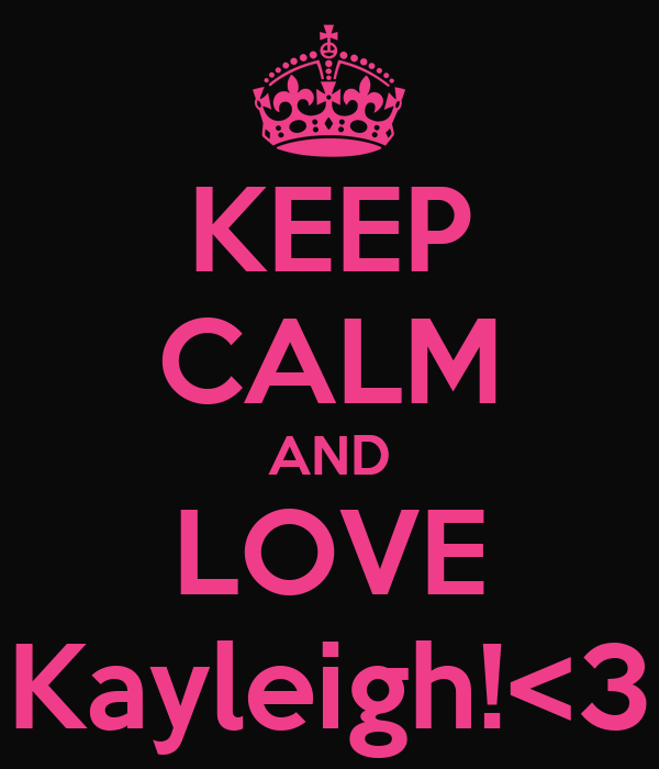 KEEP CALM AND LOVE Kayleigh!<3