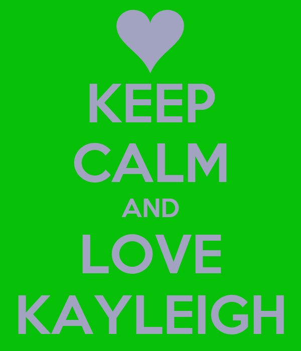 KEEP CALM AND LOVE KAYLEIGH