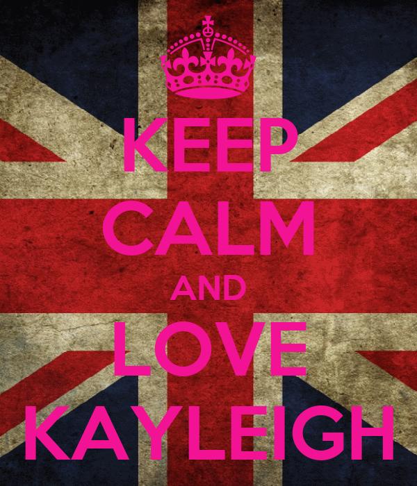 KEEP CALM AND LOVE KAYLEIGH