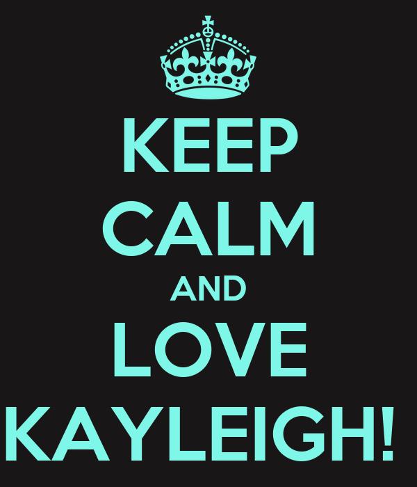 KEEP CALM AND LOVE KAYLEIGH!