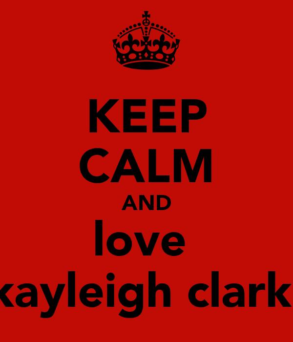 KEEP CALM AND love  kayleigh clark