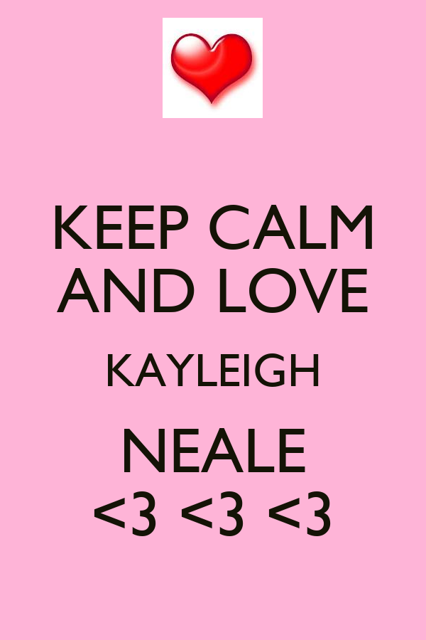 KEEP CALM AND LOVE KAYLEIGH NEALE <3 <3 <3