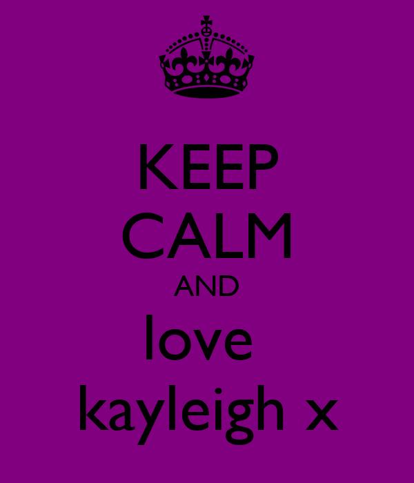 KEEP CALM AND love  kayleigh x