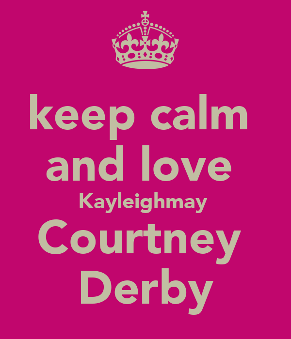 keep calm  and love  Kayleighmay  Courtney  Derby