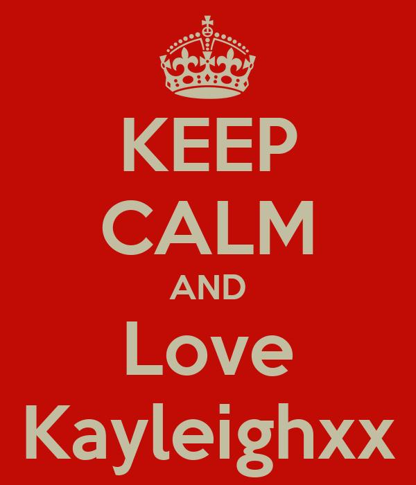 KEEP CALM AND Love Kayleighxx